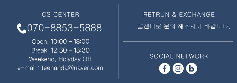 cs center- 070-8853-5888/ open 09:30~18:30 / break 12:30~13:30 / Weekend, Holyday off / email : teenanda@naver.com  / RETURN & EXCHANGE 콜센터로 문의 해주시기 바랍니다